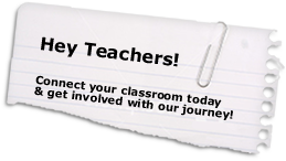Teachers - Connect your classroom today and get involved in our journey!